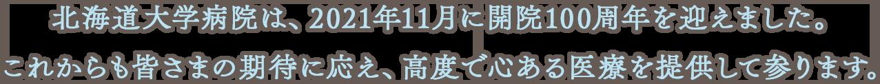 北海道大学病院は、2021年11月に開院100周年を迎えます。これからも皆さまの期待に応え、高度で心ある医療を提供して参ります。